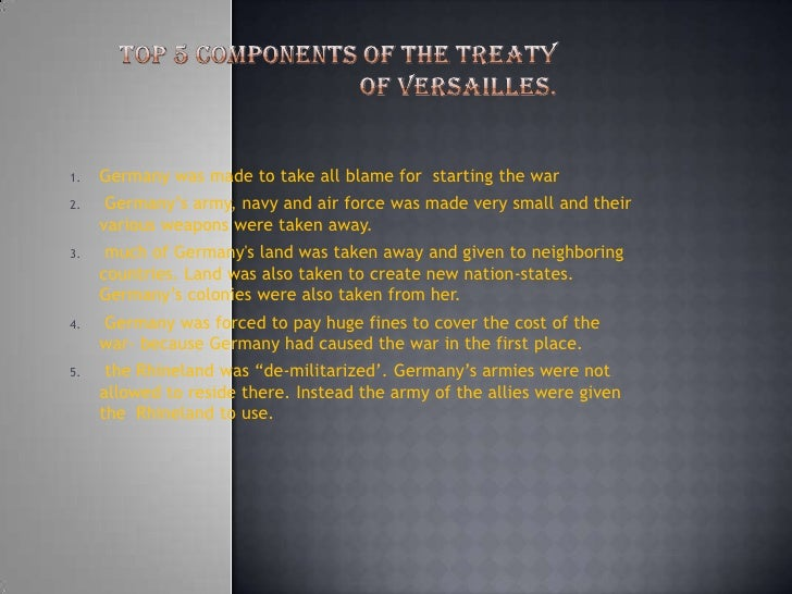Top 5 components of the treaty of Versailles. <br />Germany was made to take all blame for  starting the war <br />Germany...