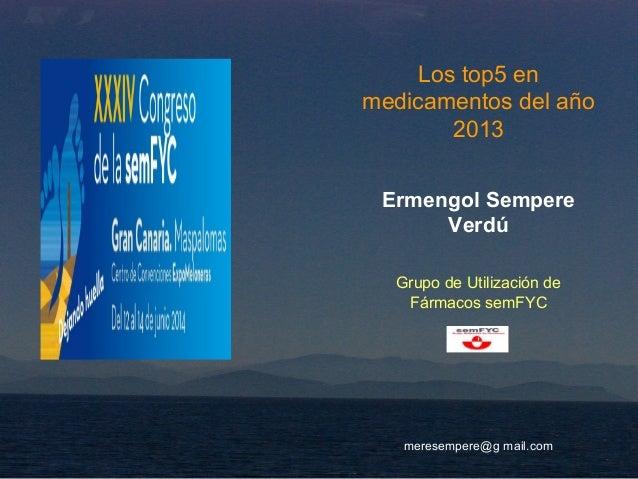 Los top5 en medicamentos del año 2013 Ermengol Sempere Verdú Grupo de Utilización de Fármacos semFYC meresempere@g mail.com