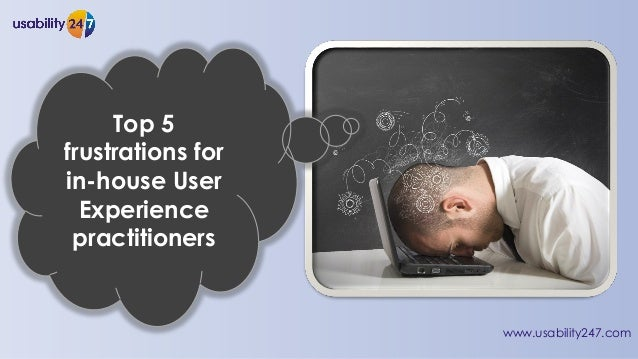 www.usability247.com Top 5 frustrations for in-house User Experience practitioners