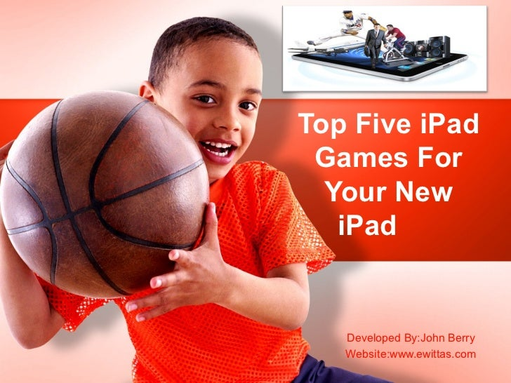 Top Five iPad Games For  Your New   iPad   Developed By:John Berry   Website:www.ewittas.com