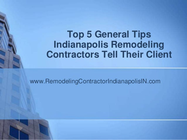 Top 5 General Tips      Indianapolis Remodeling     Contractors Tell Their Clientwww.RemodelingContractorIndianapolisIN.com