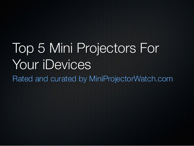 Top 5 Mini Projectors ForYour iDevicesRated and curated by MiniProjectorWatch.com