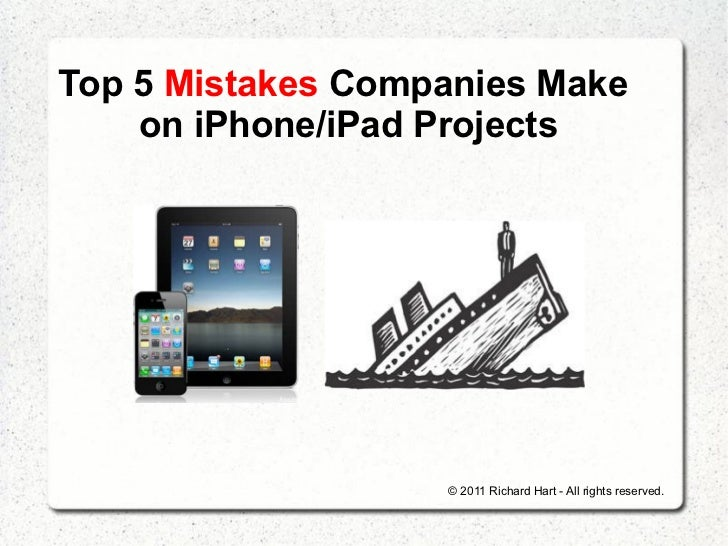 Top 5 Mistakes Companies Make    on iPhone/iPad Projects                   © 2011 Richard Hart - All rights reserved.