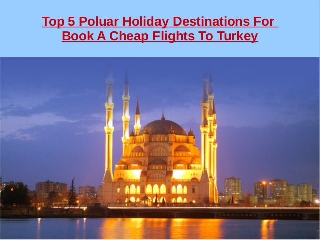 Top 5 Poluar Holiday Destinations For Book A Cheap Flights To Turkey