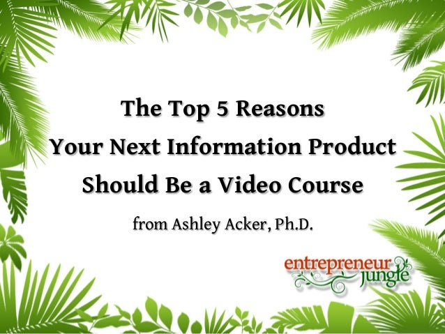 The Top 5 ReasonsYour Next Information Product  Should Be a Video Course      from Ashley Acker, Ph.D.