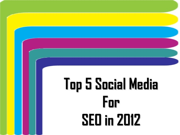 Top 5 Social Media       For   SEO in 2012