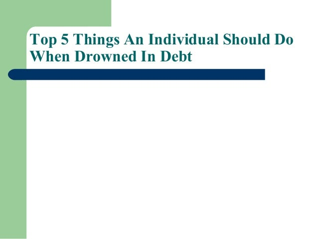 Top 5 things an individual should do when drowned in debt
