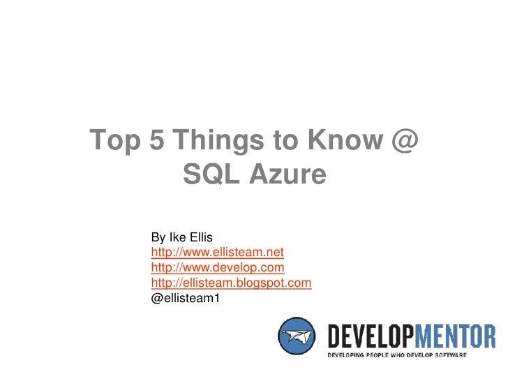 Top 5 Things to Know @SQL Azure<br />By Ike Ellis<br />http://www.ellisteam.net<br />http://www.develop.com<br />http://el...