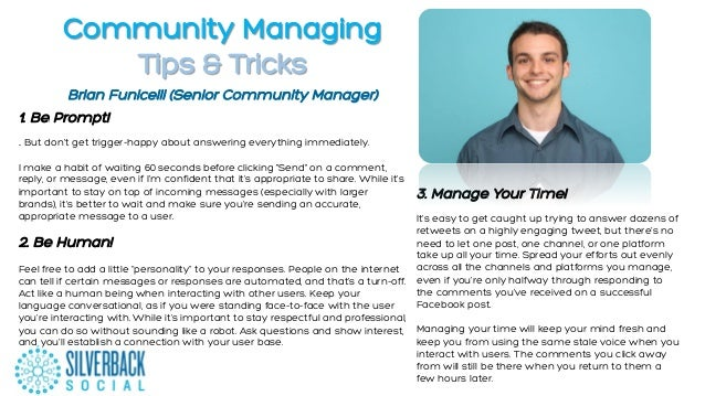Community Managing Tips & Tricks 1.  Be Prompt! .. But don't get trigger-happy about answering everything immediately. I m...