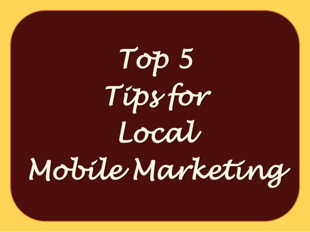 Top 5     Tips for      LocalMobile Marketing
