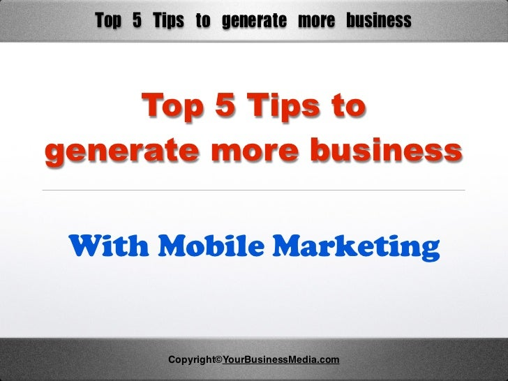 Top	 5	 Tips	 to	 generate	 more	 business     Top 5 Tips togenerate more business With Mobile Marketing           Copyrig...