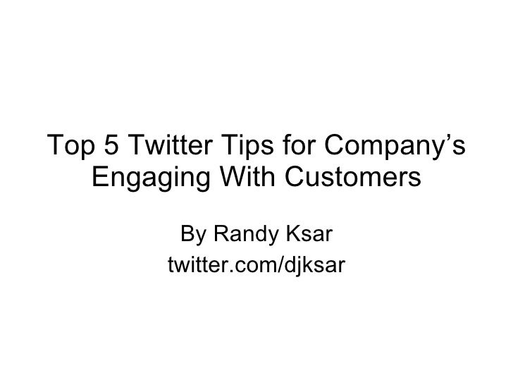 Top 5 Twitter Tips for Company's Engaging With Customers By Randy Ksar twitter.com/djksar