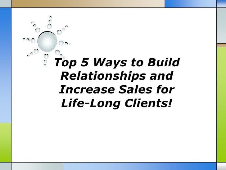 Top 5 ways to build relationships and increase sales for life long clients