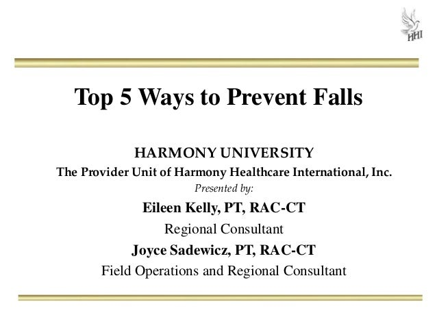 Top 5 Ways to Prevent Falls HARMONY UNIVERSITY The Provider Unit of Harmony Healthcare International, Inc. Presented by: E...
