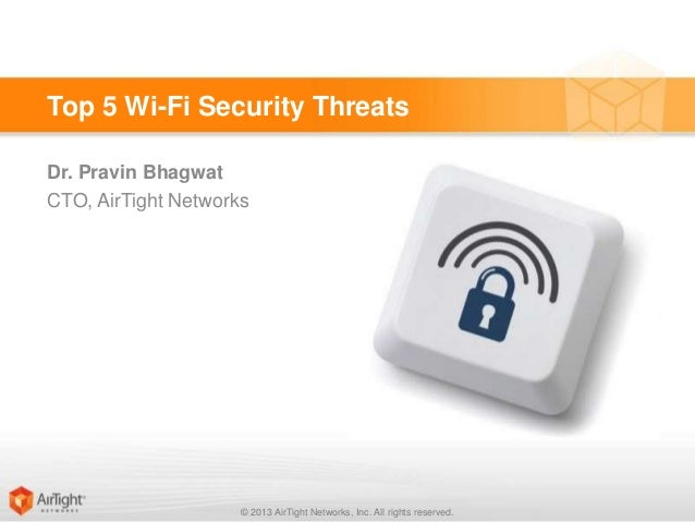 Top 5 Wi-Fi Security Threats Dr. Pravin Bhagwat CTO, AirTight Networks  © 2013 AirTight Networks, Inc. All rights reserved...