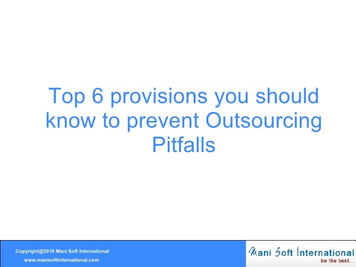 Top 6 provisions you should know to prevent Outsourcing Pitfalls Copyright@2010 Mani Soft International www.manisoftintern...