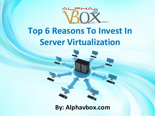 Top 6 Reasons To Invest In Server Virtualization  By: Alphavbox.com