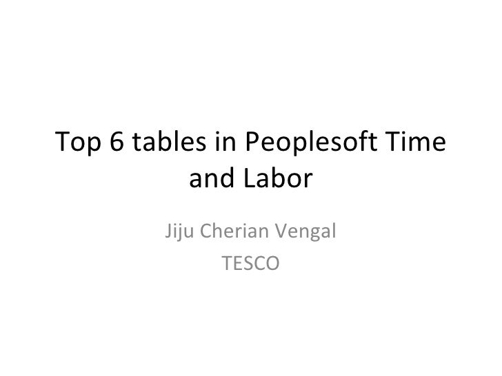 Top 6 tables in Peoplesoft Time and Labor Jiju Cherian Vengal TESCO