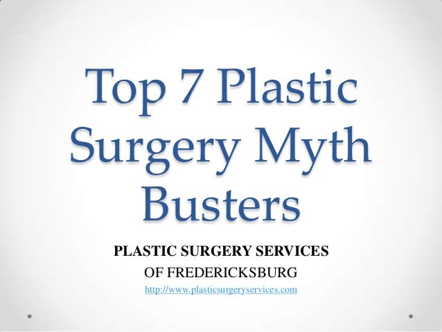 Top 7 Plastic Surgery Myth Busters PLASTIC SURGERY SERVICES OF FREDERICKSBURG http://www.plasticsurgeryservices.com