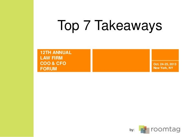 Top 7 Takeaways 12TH ANNUAL LAW FIRM COO & CFO FORUM  Oct. 24-25, 2013 New York, NY  by:
