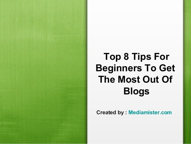 Top 8 tips for beginners to get the most out of blogs