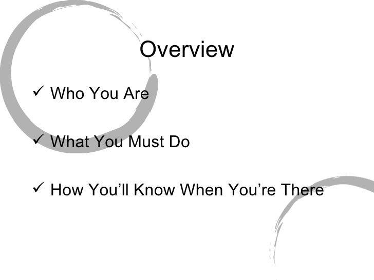 Overview <ul><li>Who You Are </li></ul><ul><li>What You Must Do </li></ul><ul><li>How You'll Know When You're There </li><...