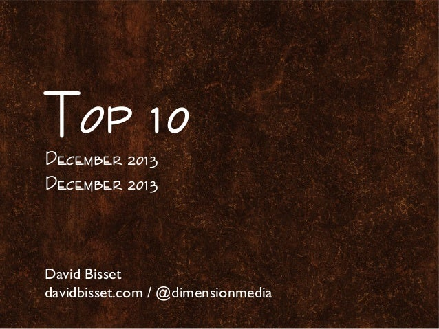Top 10 December 2013 December 2013  David Bisset davidbisset.com / @dimensionmedia