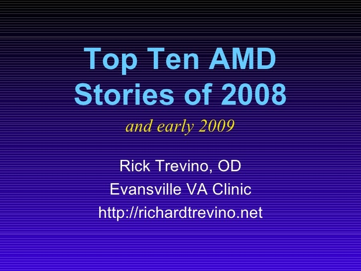 Top Ten AMD Stories of 2008 Rick Trevino, OD Evansville VA Clinic http://richardtrevino.net and early 2009