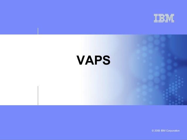 © 2006 IBM Corporation VAPS