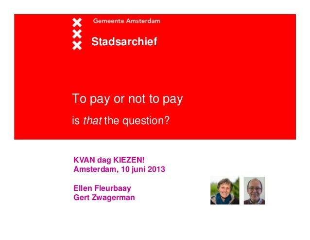 To pay or not to payis that the question?StadsarchiefKVAN dag KIEZEN!Amsterdam, 10 juni 2013Ellen FleurbaayGert Zwagerman