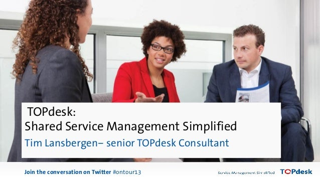 Marieke Spapens Join the conversation on Twitter #ontour13 TOPdesk: Shared Service Management Simplified Tim Lansbergen– s...