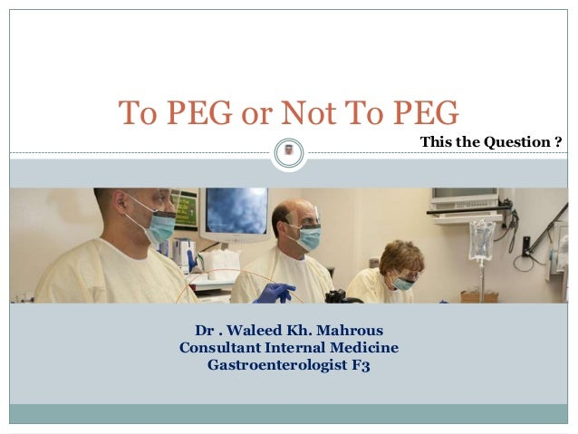 To PEG or Not To PEG This the Question ?  Dr . Waleed Kh. Mahrous Consultant Internal Medicine Gastroenterologist F3