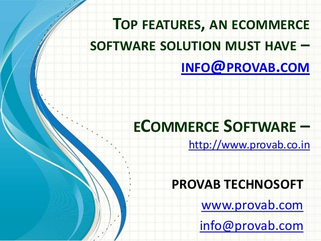 TOP FEATURES, AN ECOMMERCE SOFTWARE SOLUTION MUST HAVE – INFO@PROVAB.COM ECOMMERCE SOFTWARE – http://www.provab.co.in  PRO...