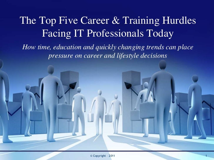 The Top Five Career & Training Hurdles    Facing IT Professionals TodayHow time, education and quickly changing trends can...