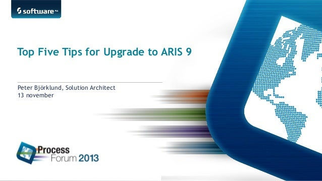 Top Five Tips for Upgrade to ARIS 9 Peter Björklund, Solution Architect 13 november  1 |  ©2013 Software AG. All rights re...