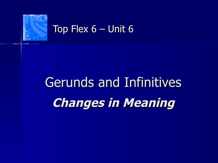 Gerunds and Infinitives Changes in Meaning Top Flex 6 – Unit 6
