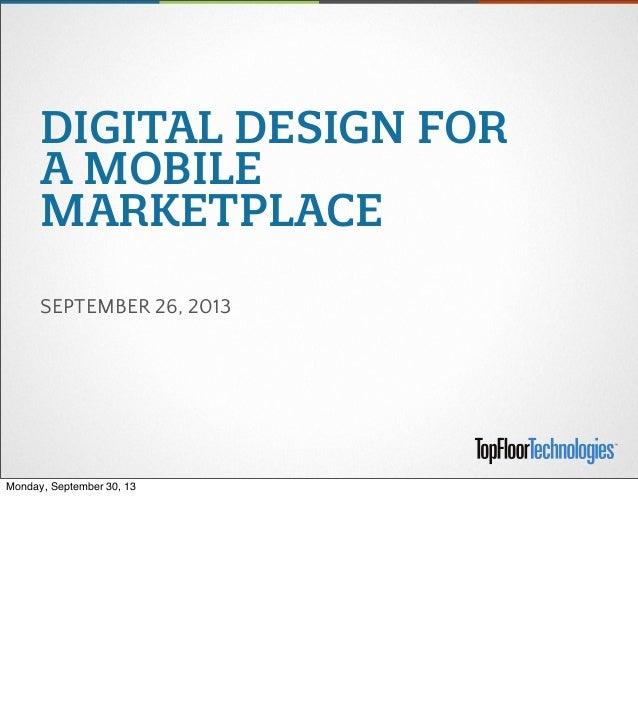 DIGITAL DESIGN FOR A MOBILE MARKETPLACE SEPTEMBER 26, 2013 Monday, September 30, 13