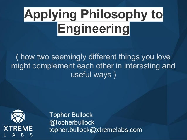 Applying Philosophy toEngineeringTopher Bullock@topherbullocktopher.bullock@xtremelabs.com( how two seemingly different th...