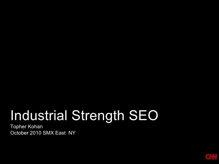 Industrial Strength SEO  <ul><li>Topher Kohan </li></ul><ul><li>October 2010 SMX East  NY </li></ul>