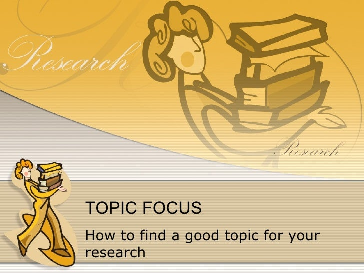 TOPIC FOCUS How to find a good topic for your research