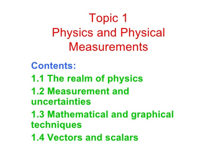 Topic 1 Physics and Physical Measurements Contents: 1.1 The realm of physics  1.2 Measurement and uncertainties  1.3 Mathe...