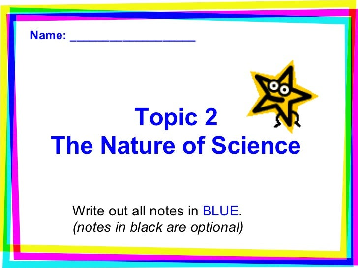 Topic 2 The Nature of Science Write out all notes in  BLUE . (notes in black are optional) Name: ___________________