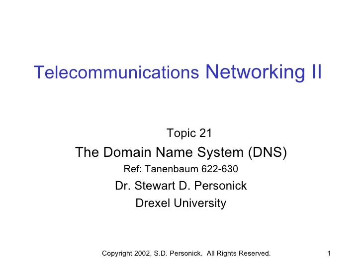 Telecommunications  Networking II Topic 21 The Domain Name System (DNS) Ref: Tanenbaum 622-630 Dr. Stewart D. Personick Dr...