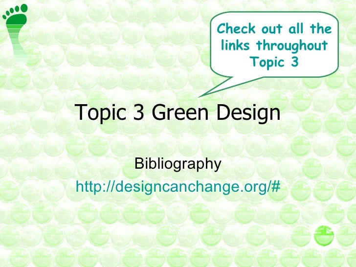 Topic 3 Green Design Bibliography http://designcanchange.org/# Check out all the links throughout Topic 3