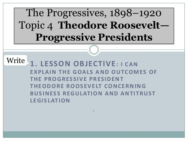 The Progressives, 1898–1920 Topic 4 Theodore Roosevelt— Progressive Presidents Write 1. LESSON OBJECTIVE : I C A N E X P L...