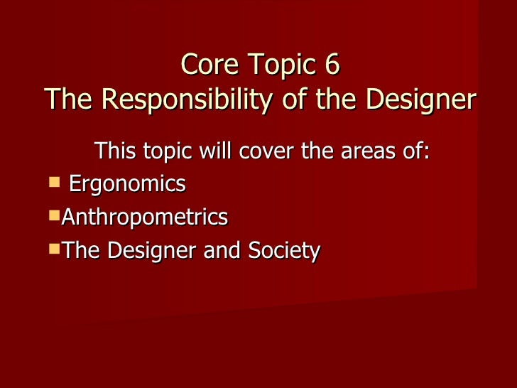 Core Topic 6 The Responsibility of the Designer <ul><li>This topic will cover the areas of: </li></ul><ul><li>Ergonomics <...