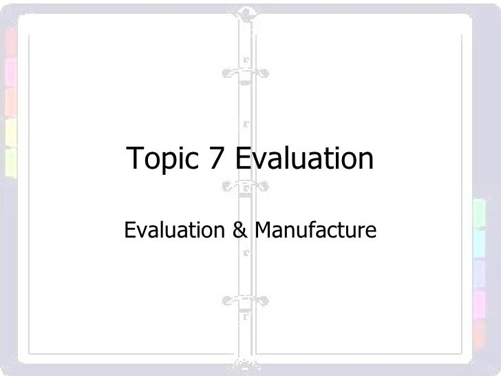 Topic 7 Evaluation Evaluation & Manufacture