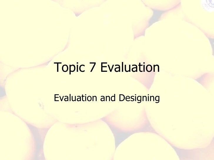 Topic 7 Evaluation Evaluation and Designing