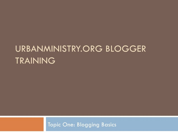 URBANMINISTRY.ORG BLOGGER TRAINING Topic One: Blogging Basics