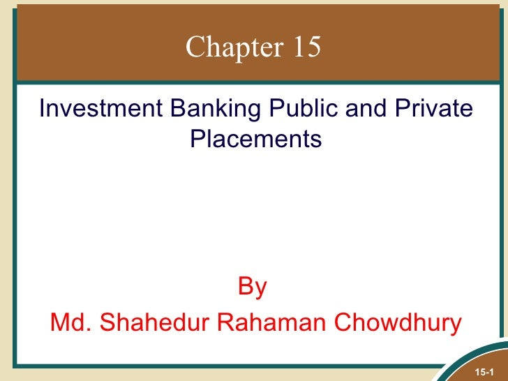 Chapter 15Investment Banking Public and Private            Placements              ByMd. Shahedur Rahaman Chowdhury       ...